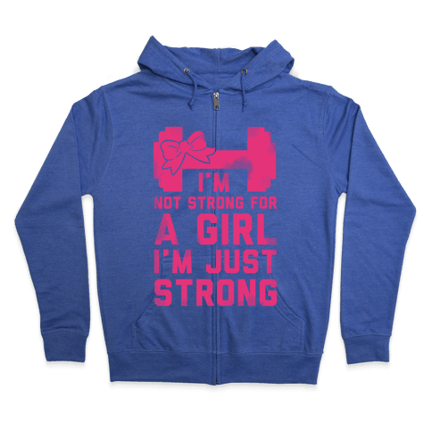 I'm Not Strong For a GIrl. I'm Just Strong. Zip Hoodie