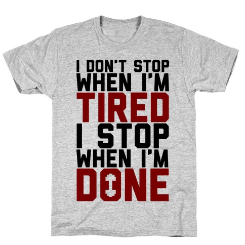 I Don't Stop When I'm Tired I Stop When I'm Done T-Shirt