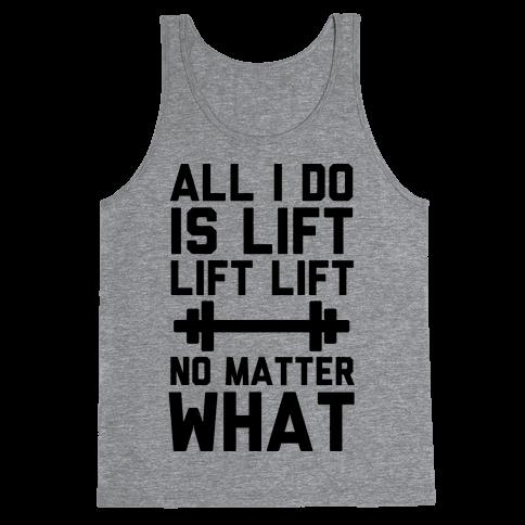 All I Do is Lift Lift Lift No Matter What Tank Top