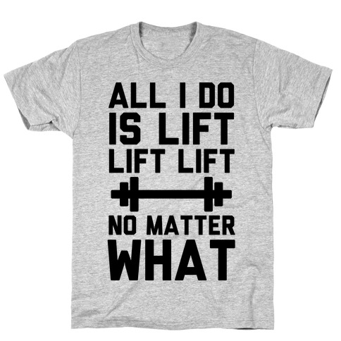 All I Do is Lift Lift Lift No Matter What T-Shirt