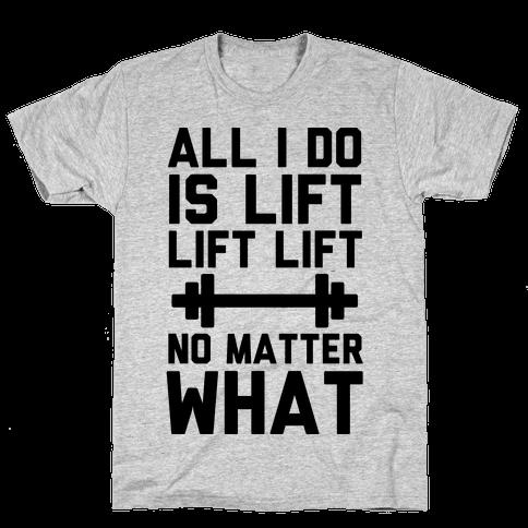 All I Do is Lift Lift Lift No Matter What Mens T-Shirt