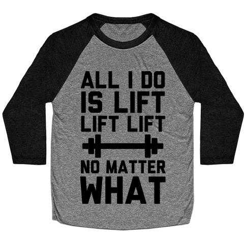 All I Do is Lift Lift Lift No Matter What Baseball Tee
