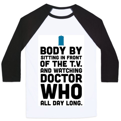 Body by Sitting in front of my T.V. and Watching Doctor Who. Baseball Tee