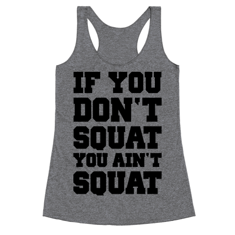 If You Don't Squat You Ain't Squat Racerback Tank Top