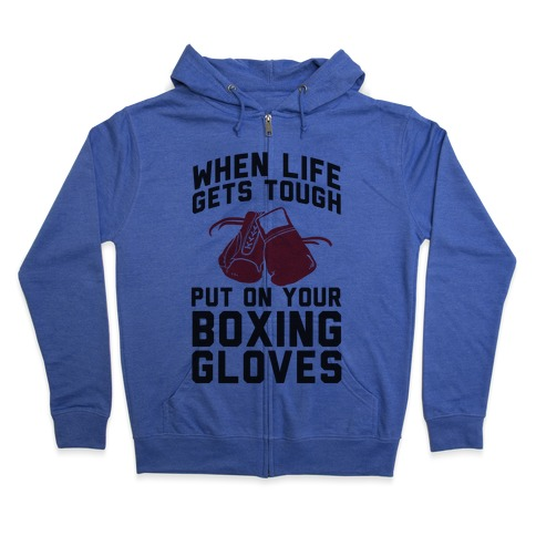 When Life Gets Tough Put On Your Boxing Gloves Zip Hoodie