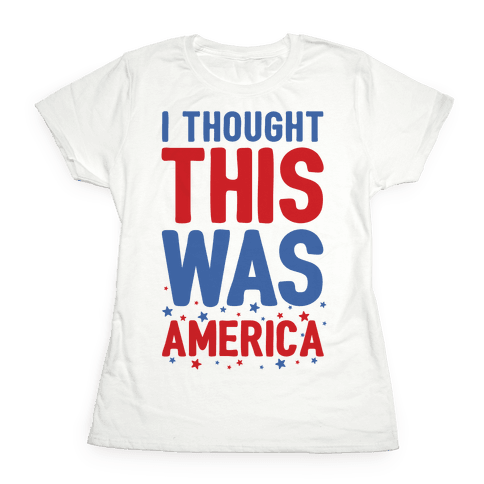 I Thought This Was AMERICA (cmyk) Womens T-Shirt