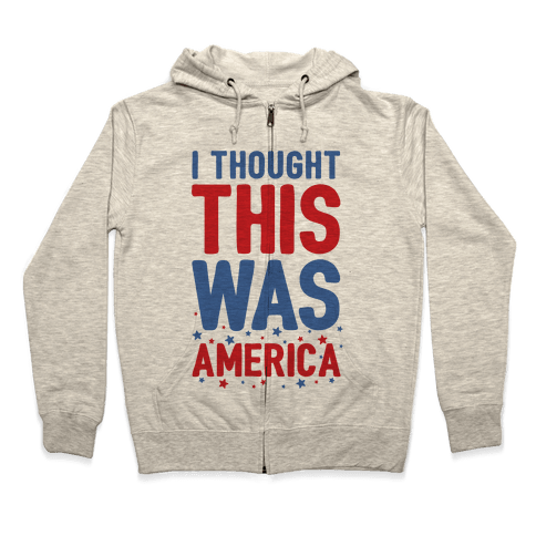 I Thought This Was AMERICA (cmyk) Zip Hoodie