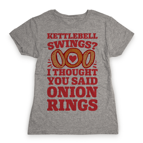 Kettlebell Swings? I Thought You Said Onion Rings Womens T-Shirt