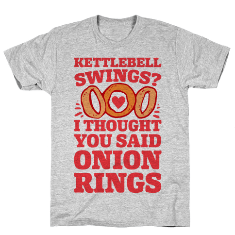 Kettlebell Swings? I Thought You Said Onion Rings Mens T-Shirt