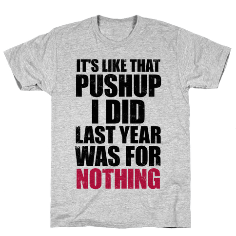 It's Like That Pushup I Did Last Year Was For Nothing Mens T-Shirt