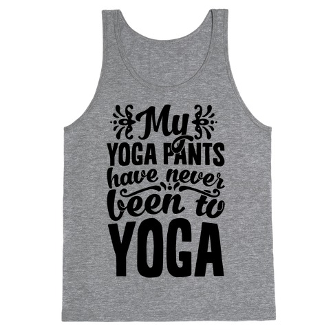 My Yoga Pants Have Never Been To Yoga Tank Top