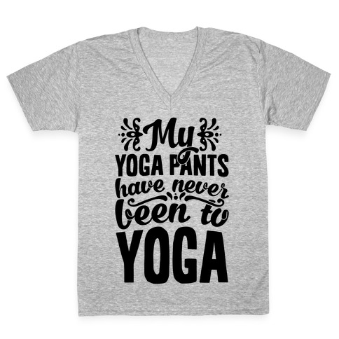 My Yoga Pants Have Never Been To Yoga V-Neck Tee Shirt