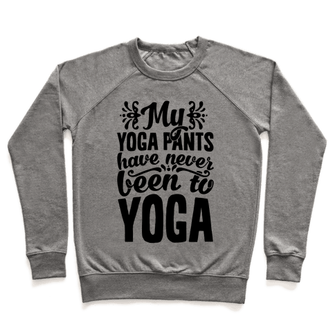 My Yoga Pants Have Never Been To Yoga Pullover