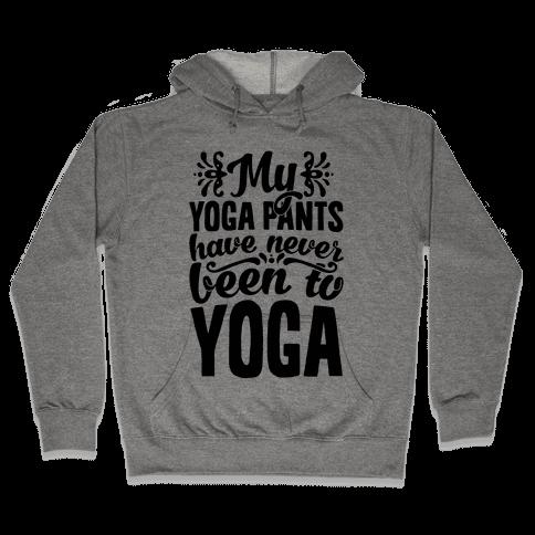 My Yoga Pants Have Never Been To Yoga Hooded Sweatshirt