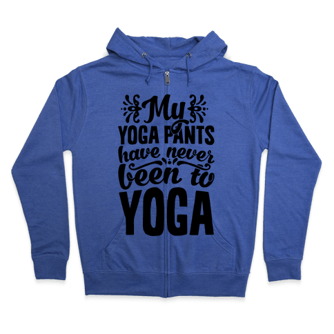 My Yoga Pants Have Never Been To Yoga Zip Hoodie