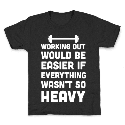 Working Out Would Be Easier If Everything Wasn't So Heavy Kids T-Shirt