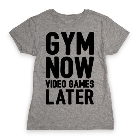 Gym Now Video Games Later Womens T-Shirt