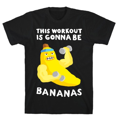 This Workout Is Gonna Be Bananas T-Shirt