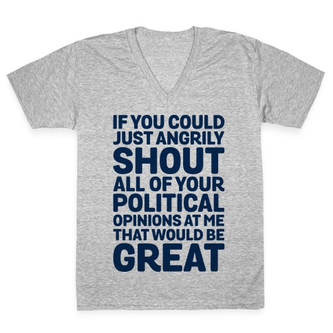If You Could Just Angrily Shout All of Your Political Opinions at Me, That Would Be Great V-Neck Tee Shirt