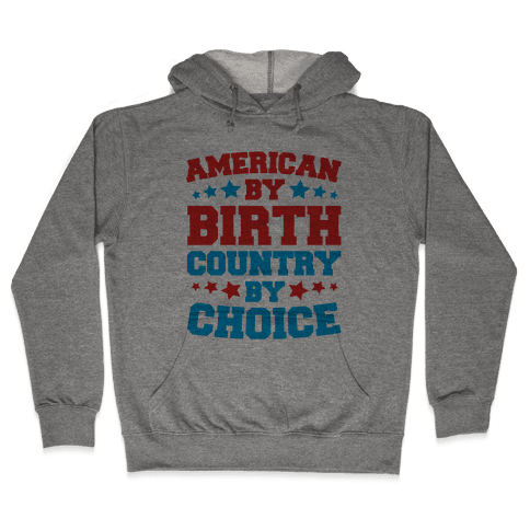 American By Birth Country By Choice Hooded Sweatshirt