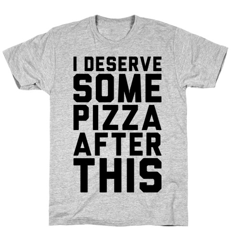 I Deserve Some Pizza After This T-Shirt