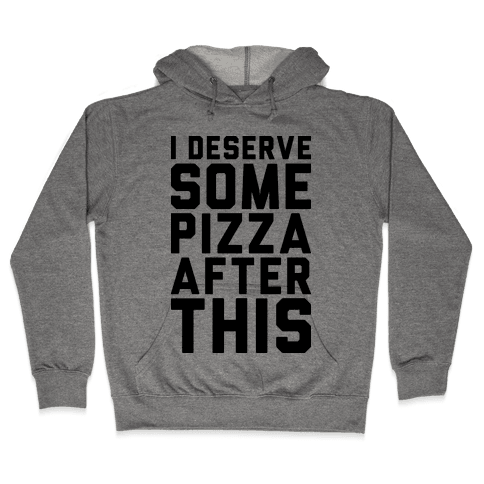 I Deserve Some Pizza After This Hooded Sweatshirt
