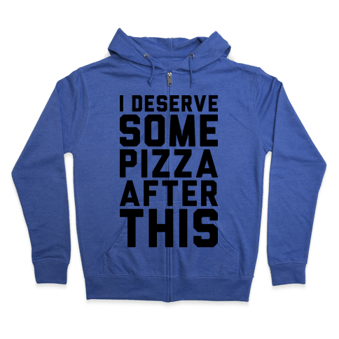 I Deserve Some Pizza After This Zip Hoodie