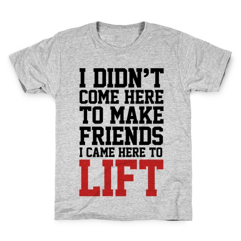 I Didn't Come Here To Make Friends, I Came Here To Lift Kids T-Shirt