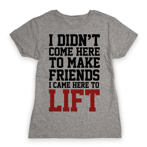 I Didn't Come Here To Make Friends, I Came Here To Lift Womens T-Shirt