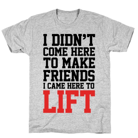 I Didn't Come Here To Make Friends, I Came Here To Lift T-Shirt