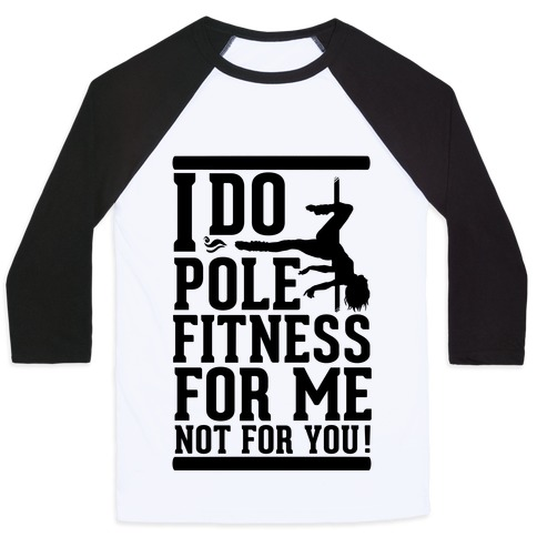 I Do Pole Fitness For Me Not For You! Baseball Tee