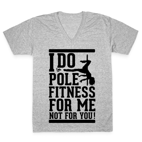 I Do Pole Fitness For Me Not For You! V-Neck Tee Shirt