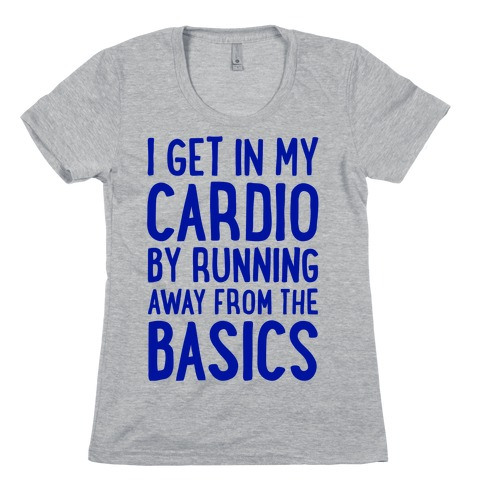 I Get In My Cardio By Running Away From The Basics Womens T-Shirt