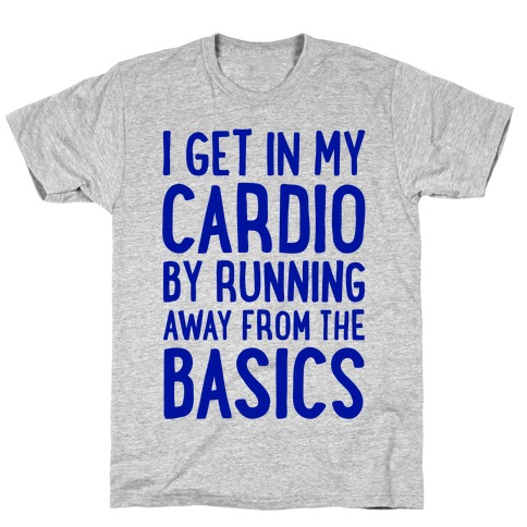 I Get In My Cardio By Running Away From The Basics T-Shirt