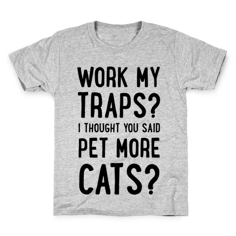 Work My Traps? I Thought You Said Pet More Cats Kids T-Shirt
