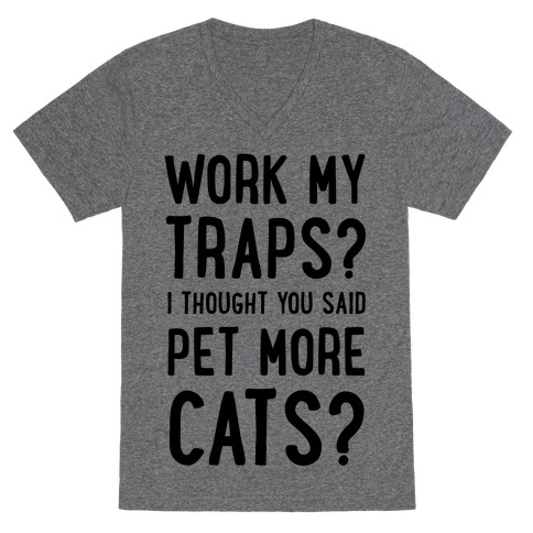 Work My Traps? I Thought You Said Pet More Cats V-Neck Tee Shirt
