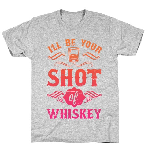 I'll Be Your Shot Of Whiskey T-Shirt