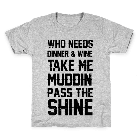 Who Needs Dinner And Wine Take Me Muddin and Pass The Shine Kids T-Shirt