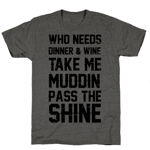 Who Needs Dinner And Wine Take Me Muddin and Pass The Shine