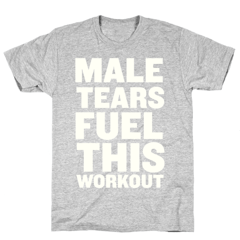 Male Tears Fuel This Workout Mens T-Shirt