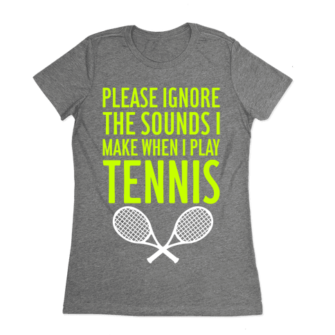 Please Ignore The Sounds I Make When I Play Tennis Womens T-Shirt