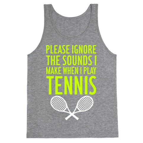 Please Ignore The Sounds I Make When I Play Tennis Tank Top