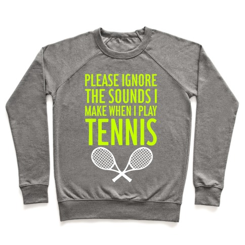 Please Ignore The Sounds I Make When I Play Tennis Pullover