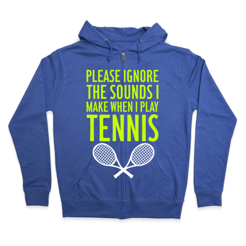 Please Ignore The Sounds I Make When I Play Tennis Zip Hoodie