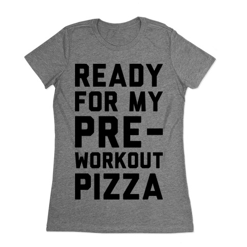 Ready For My Pre-Workout Pizza Womens T-Shirt