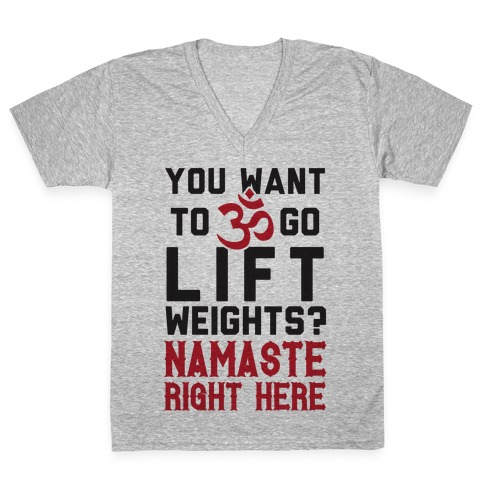 You Want To Go Lift Weights? Namaste Right Here V-Neck Tee Shirt