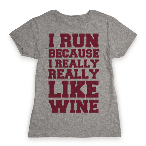 I Like to Run Because I Really Really Like Wine Womens T-Shirt