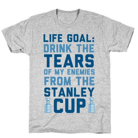 Life Goal: Drink the Tears of My Enemies From the Stanley Cup T-Shirt
