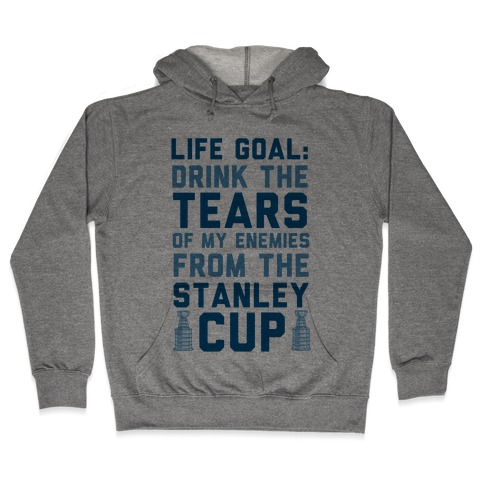 Life Goal: Drink the Tears of My Enemies From the Stanley Cup Hooded Sweatshirt