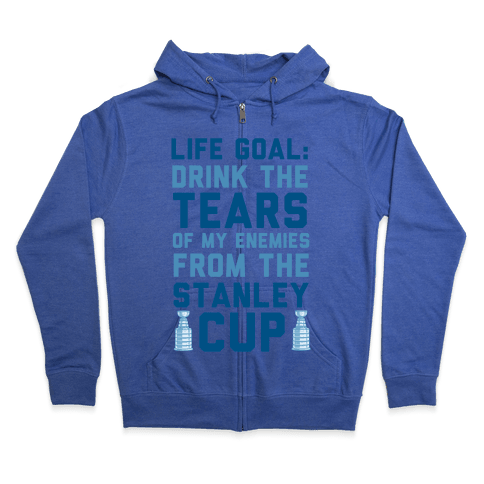Life Goal: Drink the Tears of My Enemies From the Stanley Cup Zip Hoodie